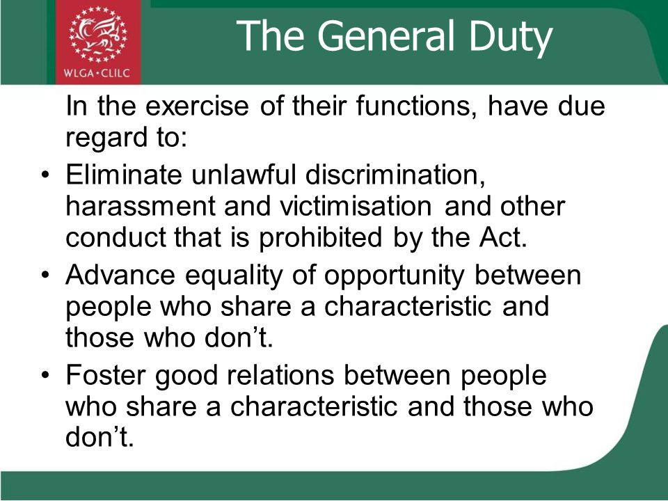 The General Duty In the exercise of their functions, have due regard to: Eliminate unlawful discrimination, harassment and victimisation and other conduct that is prohibited by the Act.