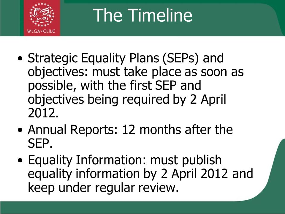 The Timeline Strategic Equality Plans (SEPs) and objectives: must take place as soon as possible, with the first SEP and objectives being required by 2 April 2012.