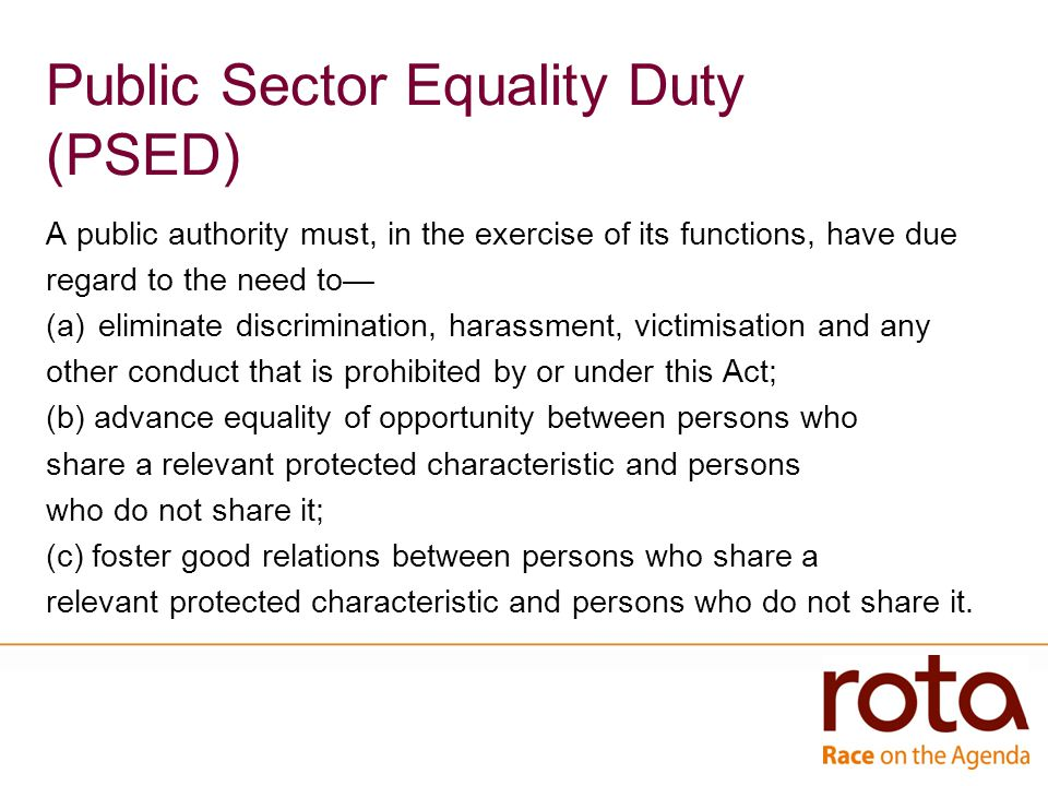 Public Sector Equality Duty (PSED) A public authority must, in the exercise of its functions, have due regard to the need to— (a)eliminate discrimination, harassment, victimisation and any other conduct that is prohibited by or under this Act; (b) advance equality of opportunity between persons who share a relevant protected characteristic and persons who do not share it; (c) foster good relations between persons who share a relevant protected characteristic and persons who do not share it.