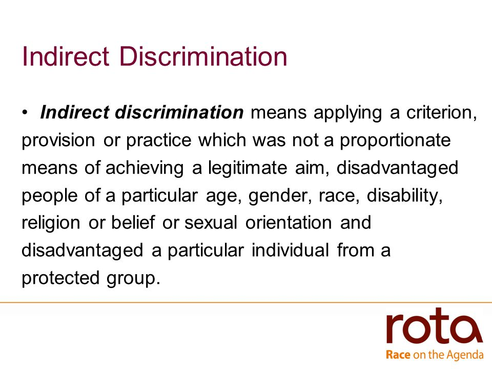 Indirect Discrimination Indirect discrimination means applying a criterion, provision or practice which was not a proportionate means of achieving a legitimate aim, disadvantaged people of a particular age, gender, race, disability, religion or belief or sexual orientation and disadvantaged a particular individual from a protected group.