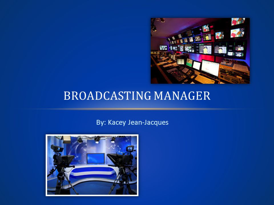 By: Kacey Jean-Jacques BROADCASTING MANAGER