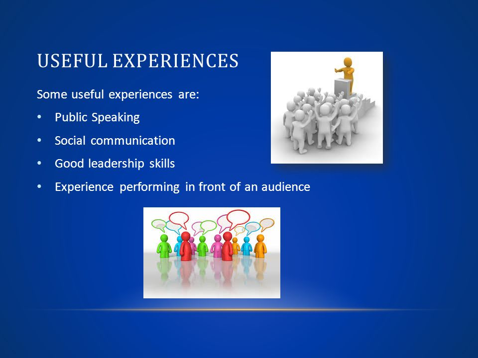 USEFUL EXPERIENCES Some useful experiences are: Public Speaking Social communication Good leadership skills Experience performing in front of an audience