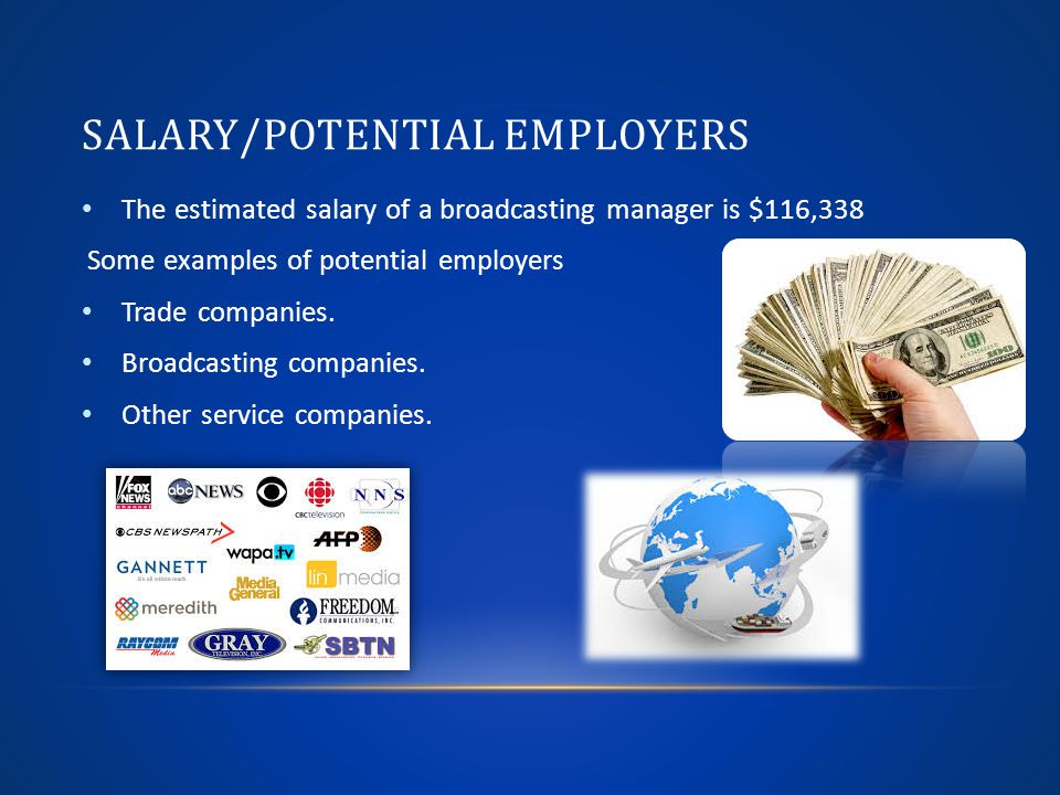 SALARY/POTENTIAL EMPLOYERS The estimated salary of a broadcasting manager is $116,338 Some examples of potential employers Trade companies.