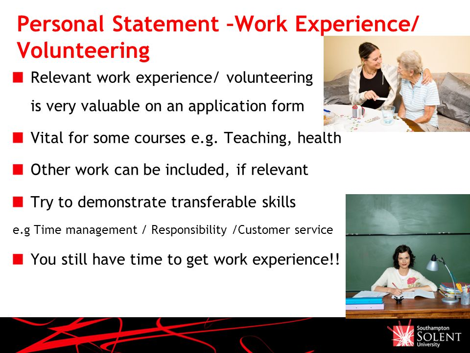 Personal Statement –Work Experience/ Volunteering Relevant work experience/ volunteering is very valuable on an application form Vital for some courses e.g.