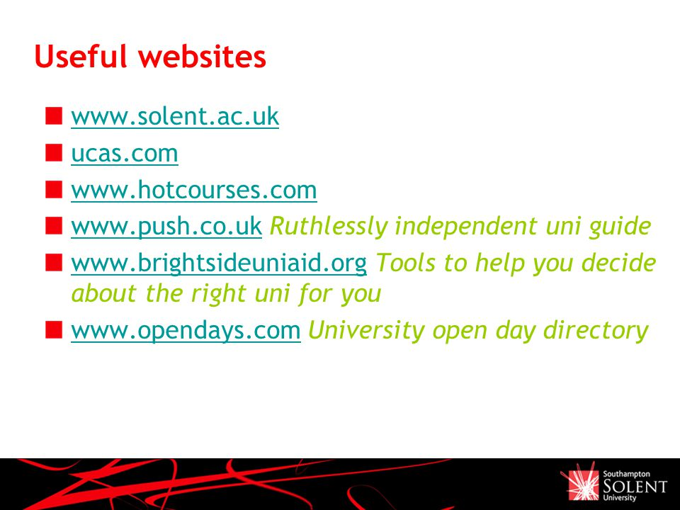Useful websites   ucas.com     Ruthlessly independent uni guide   Tools to help you decide about the right uni for you   University open day directory