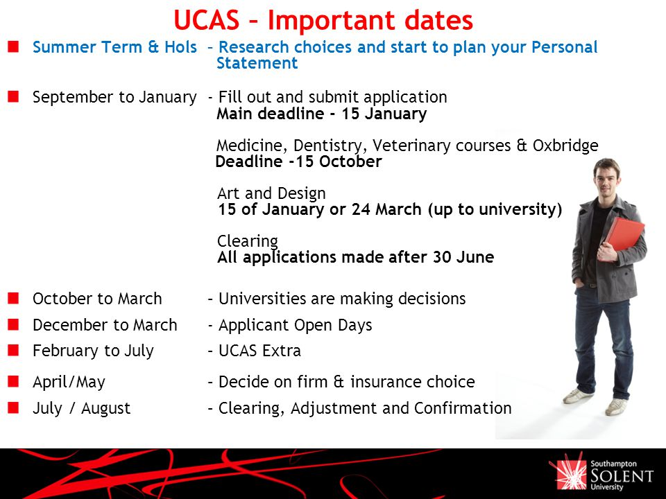 UCAS – Important dates Summer Term & Hols – Research choices and start to plan your Personal Statement September to January - Fill out and submit application Main deadline - 15 January Medicine, Dentistry, Veterinary courses & Oxbridge Deadline -15 October Art and Design 15 of January or 24 March (up to university) Clearing All applications made after 30 June October to March – Universities are making decisions December to March - Applicant Open Days February to July – UCAS Extra April/May – Decide on firm & insurance choice July / August – Clearing, Adjustment and Confirmation