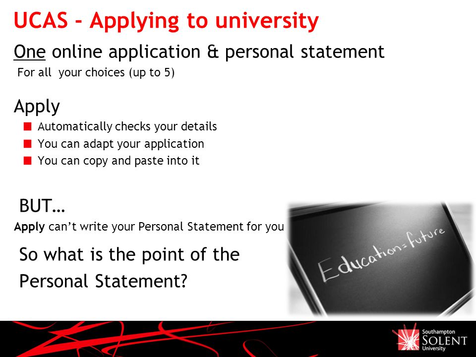 UCAS - Applying to university One online application & personal statement For all your choices (up to 5) Apply Automatically checks your details You can adapt your application You can copy and paste into it BUT… Apply can't write your Personal Statement for you So what is the point of the Personal Statement