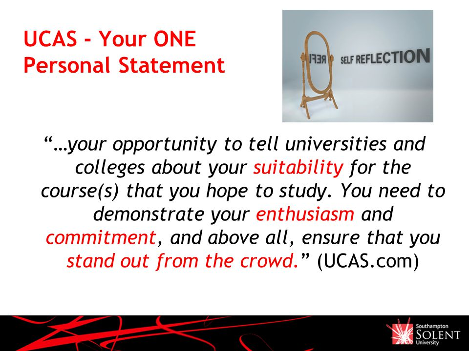UCAS - Your ONE Personal Statement …your opportunity to tell universities and colleges about your suitability for the course(s) that you hope to study.