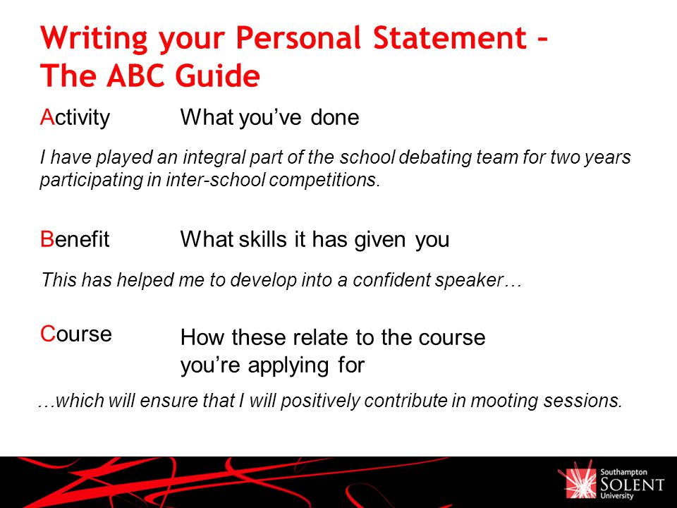 Activity Benefit Course What you've done What skills it has given you How these relate to the course you're applying for Writing your Personal Statement – The ABC Guide …which will ensure that I will positively contribute in mooting sessions.