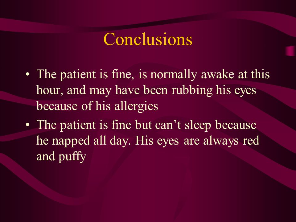 Conclusions The patient is fine, is normally awake at this hour, and may have been rubbing his eyes because of his allergies The patient is fine but can't sleep because he napped all day.