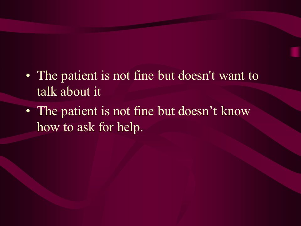 The patient is not fine but doesn t want to talk about it The patient is not fine but doesn't know how to ask for help.