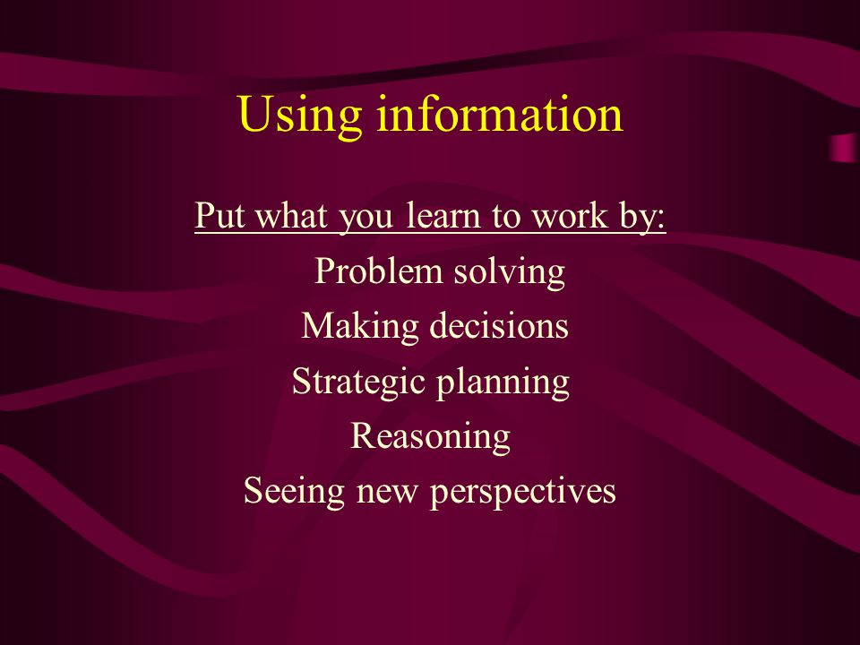 Using information Put what you learn to work by: Problem solving Making decisions Strategic planning Reasoning Seeing new perspectives