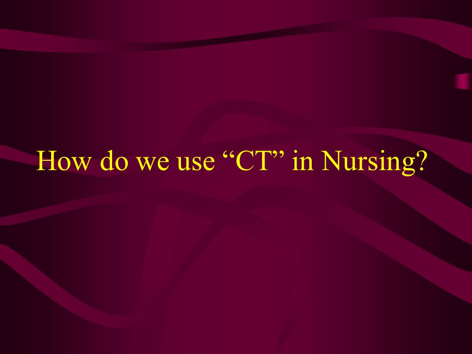 How do we use CT in Nursing