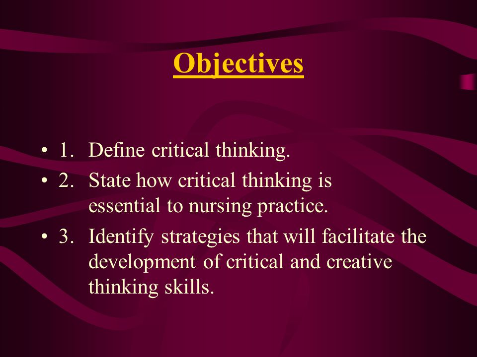 Objectives 1.Define critical thinking.