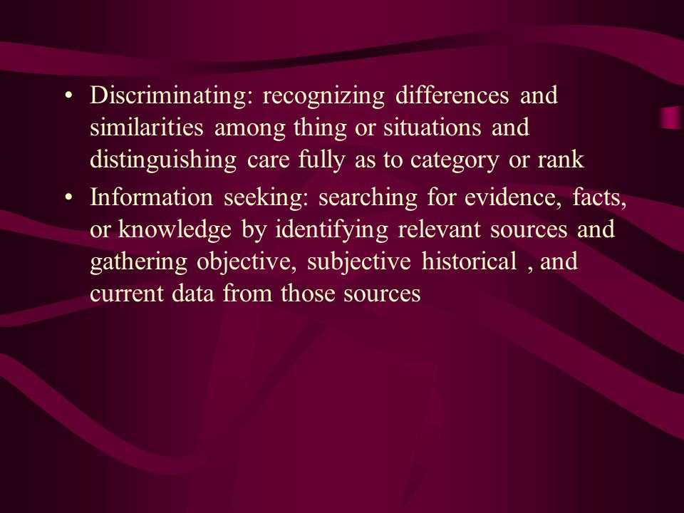 Discriminating: recognizing differences and similarities among thing or situations and distinguishing care fully as to category or rank Information seeking: searching for evidence, facts, or knowledge by identifying relevant sources and gathering objective, subjective historical, and current data from those sources
