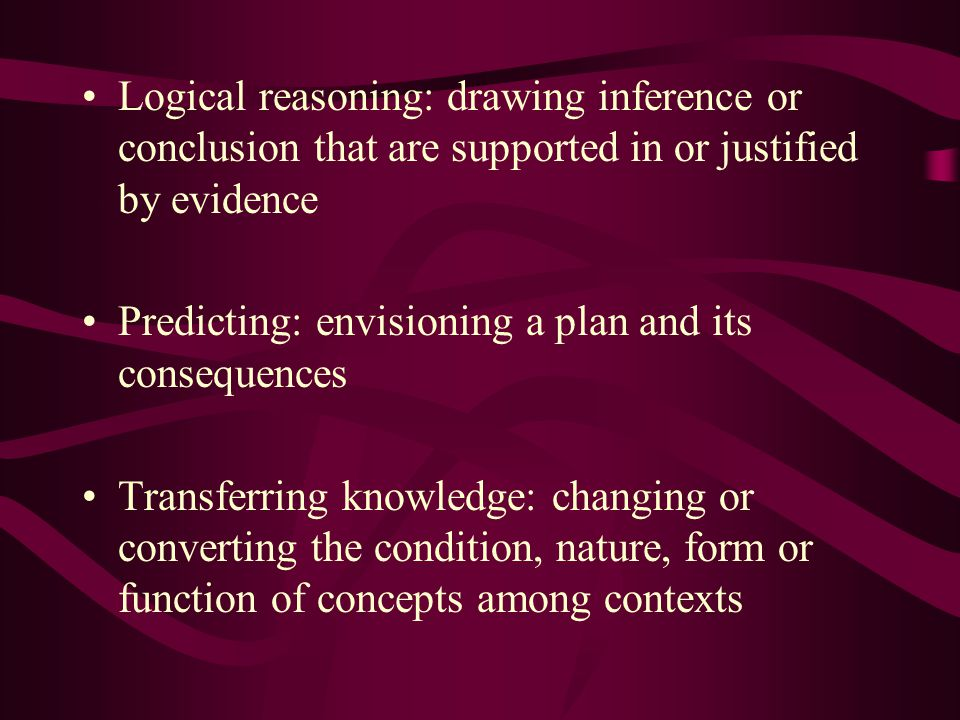 Logical reasoning: drawing inference or conclusion that are supported in or justified by evidence Predicting: envisioning a plan and its consequences Transferring knowledge: changing or converting the condition, nature, form or function of concepts among contexts