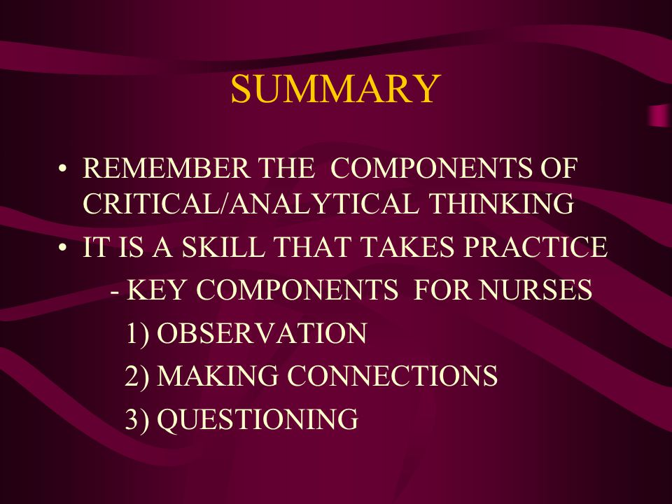 SUMMARY REMEMBER THE COMPONENTS OF CRITICAL/ANALYTICAL THINKING IT IS A SKILL THAT TAKES PRACTICE - KEY COMPONENTS FOR NURSES 1) OBSERVATION 2) MAKING CONNECTIONS 3) QUESTIONING