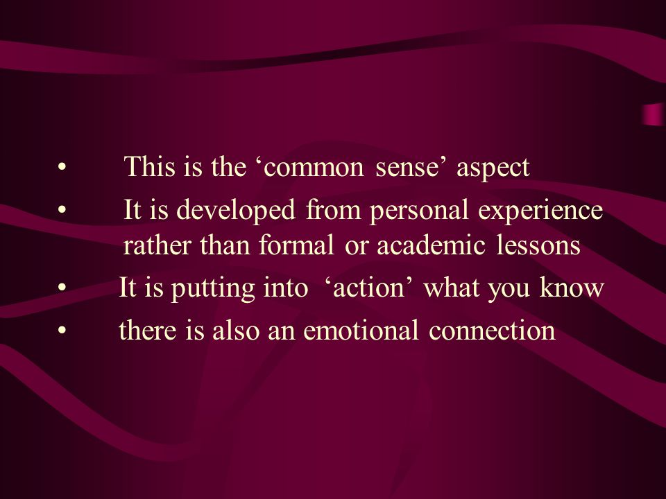 This is the 'common sense' aspect It is developed from personal experience rather than formal or academic lessons It is putting into 'action' what you know there is also an emotional connection
