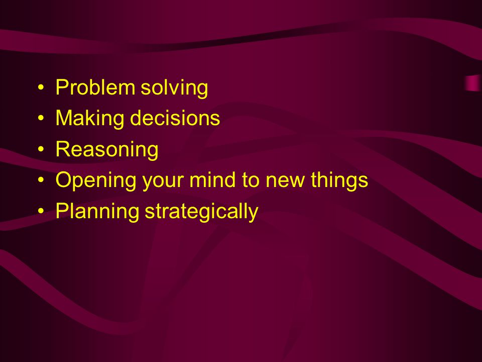 Problem solving Making decisions Reasoning Opening your mind to new things Planning strategically