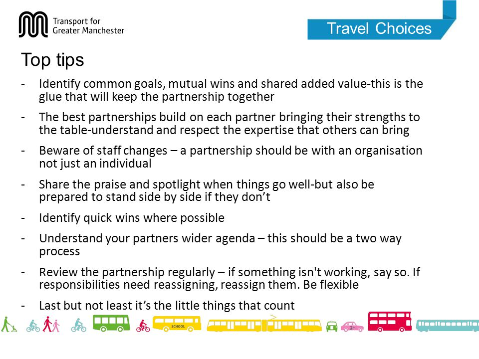 Travel Choices Top tips -Identify common goals, mutual wins and shared added value-this is the glue that will keep the partnership together -The best partnerships build on each partner bringing their strengths to the table-understand and respect the expertise that others can bring -Beware of staff changes – a partnership should be with an organisation not just an individual -Share the praise and spotlight when things go well-but also be prepared to stand side by side if they don't -Identify quick wins where possible -Understand your partners wider agenda – this should be a two way process -Review the partnership regularly – if something isn t working, say so.
