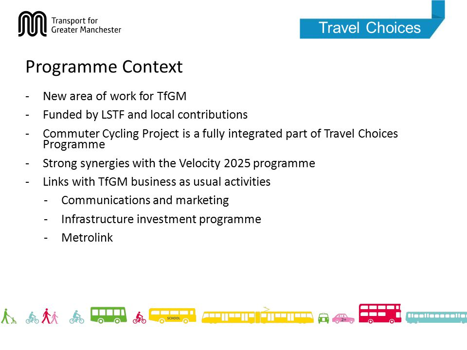 Travel Choices Programme Context -New area of work for TfGM -Funded by LSTF and local contributions -Commuter Cycling Project is a fully integrated part of Travel Choices Programme -Strong synergies with the Velocity 2025 programme -Links with TfGM business as usual activities -Communications and marketing -Infrastructure investment programme -Metrolink