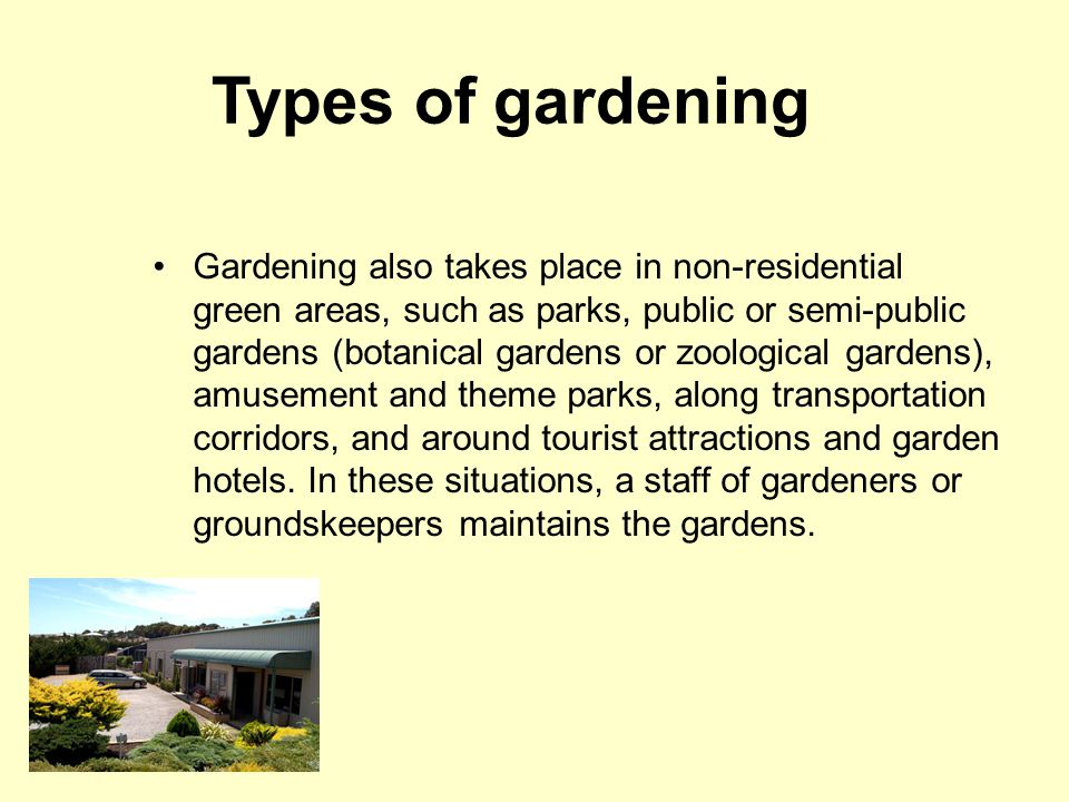 Types of gardening Gardening also takes place in non-residential green areas, such as parks, public or semi-public gardens (botanical gardens or zoological gardens), amusement and theme parks, along transportation corridors, and around tourist attractions and garden hotels.