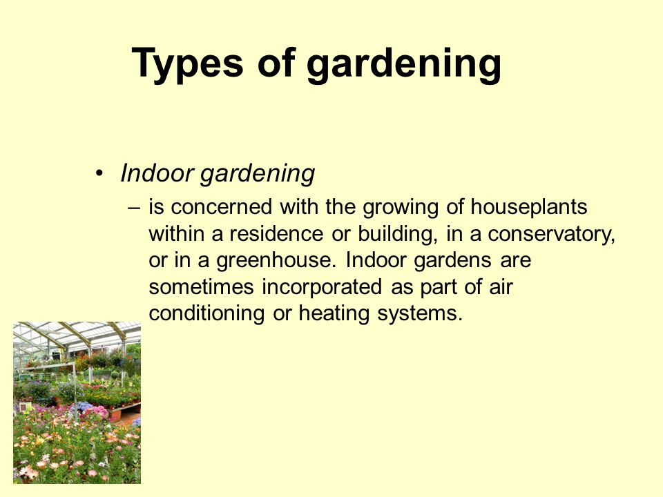 Types of gardening Indoor gardening –is concerned with the growing of houseplants within a residence or building, in a conservatory, or in a greenhouse.
