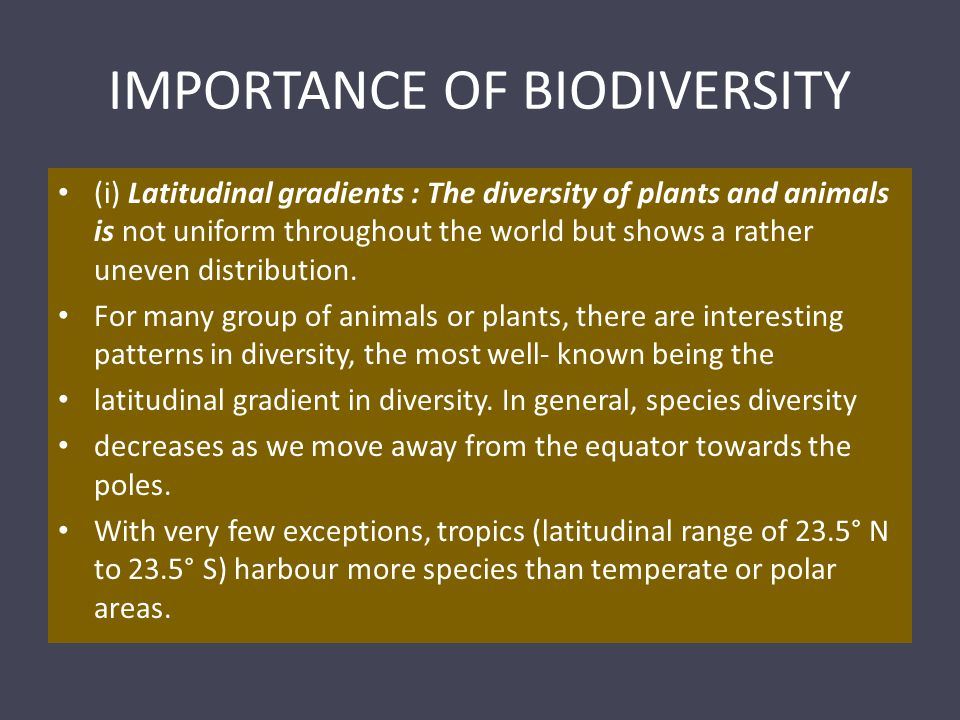 IMPORTANCE OF BIODIVERSITY (i) Latitudinal gradients : The diversity of plants and animals is not uniform throughout the world but shows a rather uneven distribution.