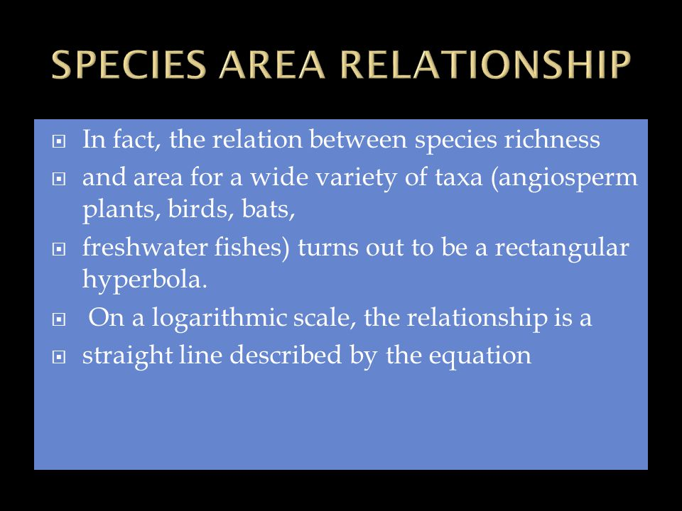  In fact, the relation between species richness  and area for a wide variety of taxa (angiosperm plants, birds, bats,  freshwater fishes) turns out to be a rectangular hyperbola.