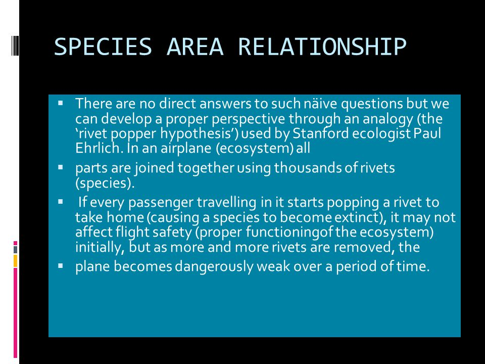 SPECIES AREA RELATIONSHIP  There are no direct answers to such näive questions but we can develop a proper perspective through an analogy (the 'rivet popper hypothesis') used by Stanford ecologist Paul Ehrlich.
