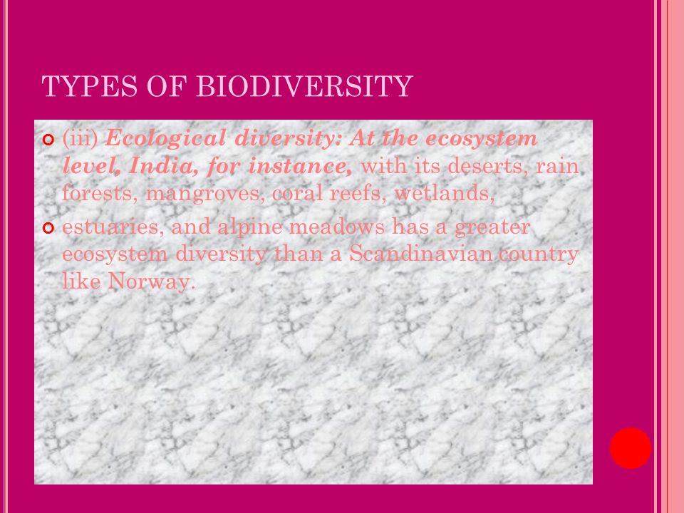 TYPES OF BIODIVERSITY (iii) Ecological diversity: At the ecosystem level, India, for instance, with its deserts, rain forests, mangroves, coral reefs, wetlands, estuaries, and alpine meadows has a greater ecosystem diversity than a Scandinavian country like Norway.