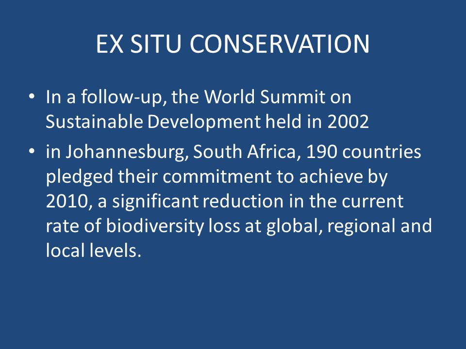 EX SITU CONSERVATION In a follow-up, the World Summit on Sustainable Development held in 2002 in Johannesburg, South Africa, 190 countries pledged their commitment to achieve by 2010, a significant reduction in the current rate of biodiversity loss at global, regional and local levels.