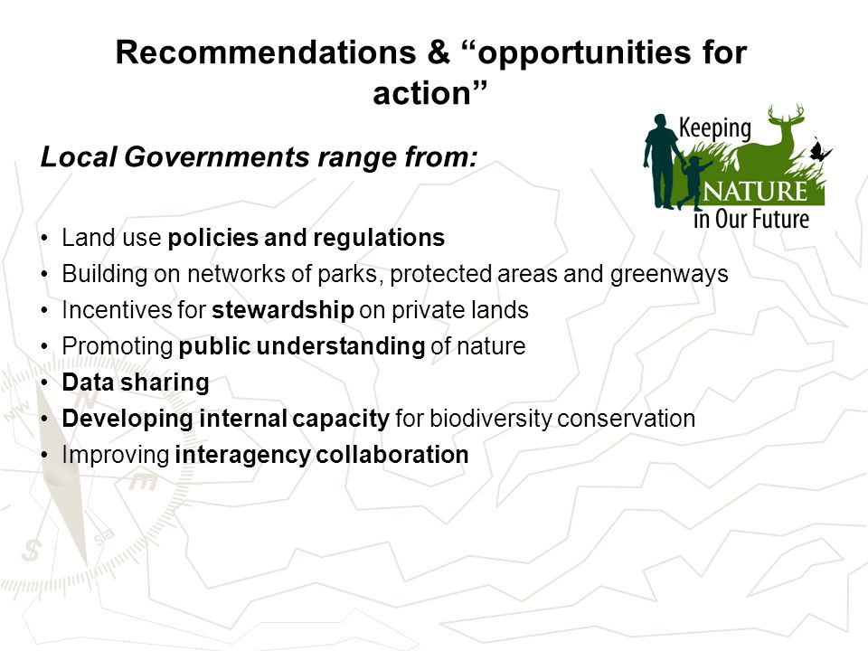 Recommendations & opportunities for action Local Governments range from: Land use policies and regulations Building on networks of parks, protected areas and greenways Incentives for stewardship on private lands Promoting public understanding of nature Data sharing Developing internal capacity for biodiversity conservation Improving interagency collaboration