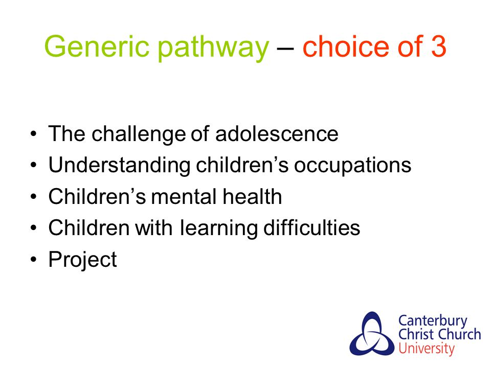 Generic pathway – choice of 3 The challenge of adolescence Understanding children's occupations Children's mental health Children with learning difficulties Project