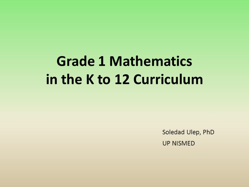 Grade 1 Mathematics in the K to 12 Curriculum Soledad Ulep, PhD UP ...