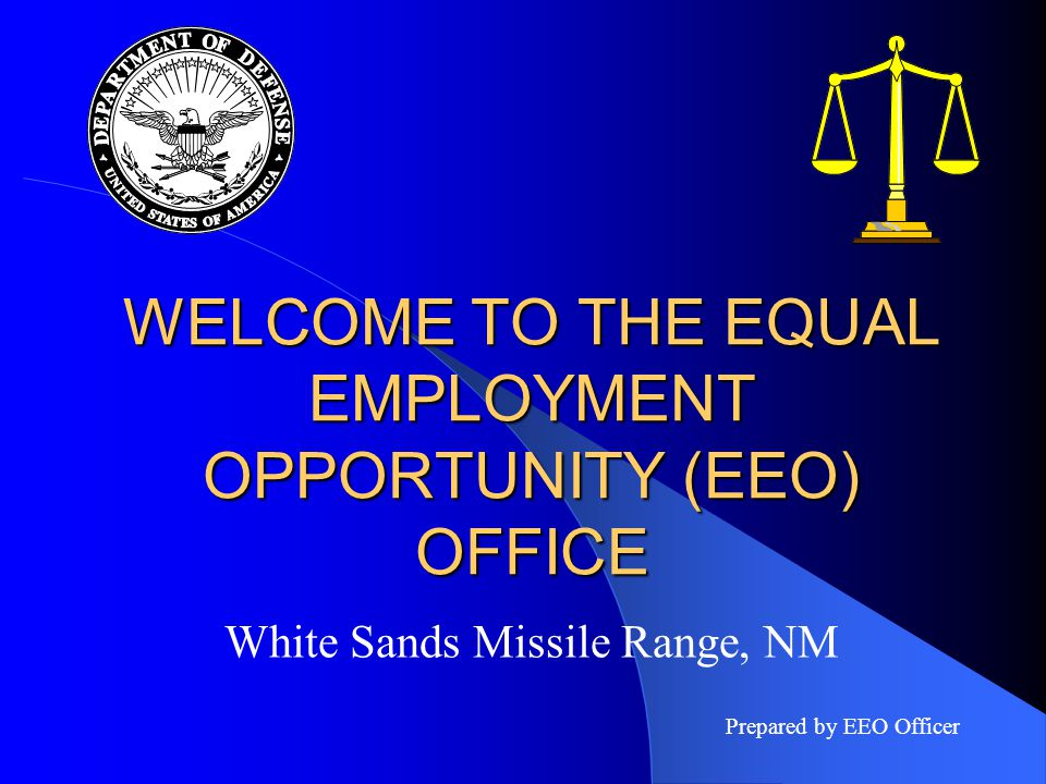 WELCOME TO THE EQUAL EMPLOYMENT OPPORTUNITY (EEO) OFFICE White Sands Missile Range, NM Prepared by EEO Officer