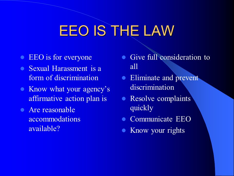 EEO IS THE LAW EEO is for everyone Sexual Harassment is a form of discrimination Know what your agency's affirmative action plan is Are reasonable accommodations available.