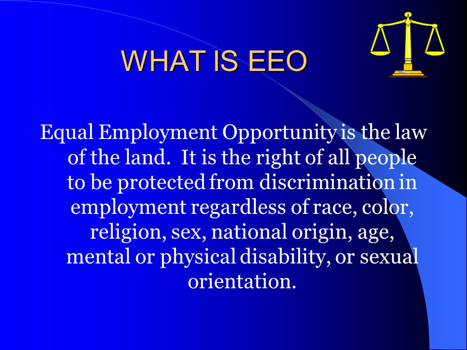 WHAT IS EEO Equal Employment Opportunity is the law of the land.