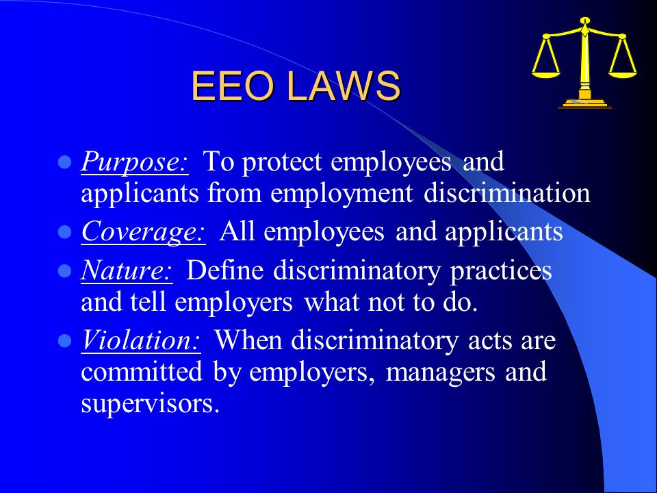 EEO LAWS Purpose: To protect employees and applicants from employment discrimination Coverage: All employees and applicants Nature: Define discriminatory practices and tell employers what not to do.