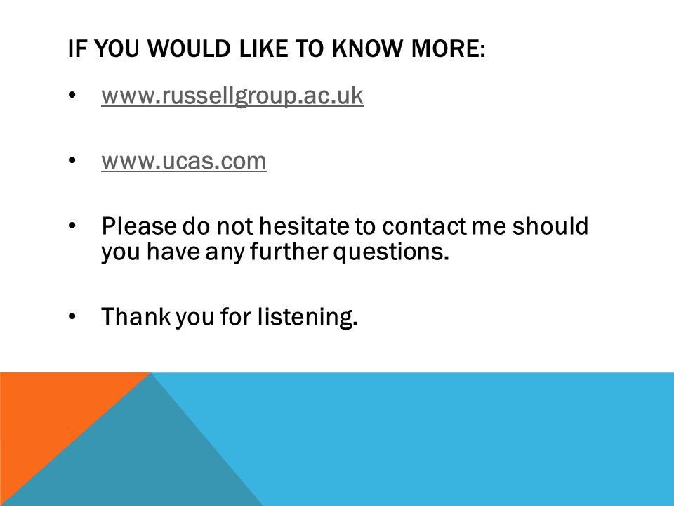 IF YOU WOULD LIKE TO KNOW MORE: www.russellgroup.ac.uk www.ucas.com Please do not hesitate to contact me should you have any further questions.