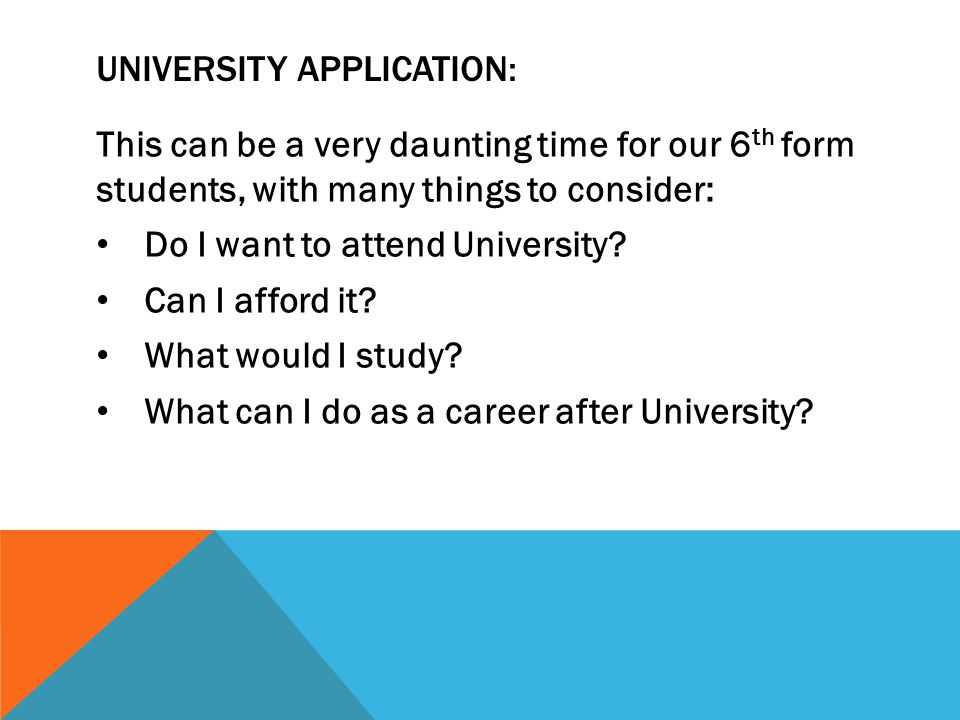 UNIVERSITY APPLICATION: This can be a very daunting time for our 6 th form students, with many things to consider: Do I want to attend University.