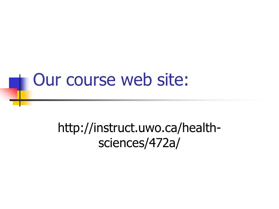 Our course web site: http://instruct.uwo.ca/health- sciences/472a/