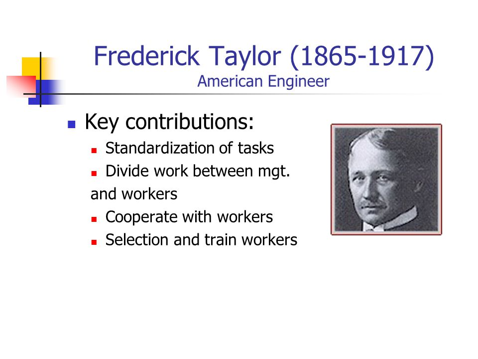 Frederick Taylor (1865-1917) American Engineer Key contributions: Standardization of tasks Divide work between mgt.