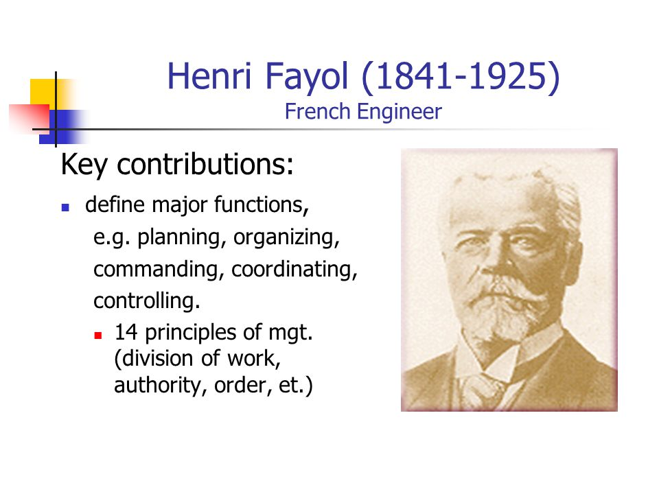 Henri Fayol (1841-1925) French Engineer Key contributions: define major functions, e.g.