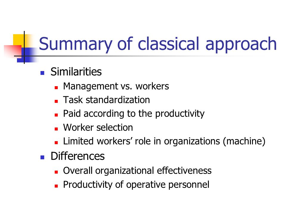 Summary of classical approach Similarities Management vs. workers Task standardization Paid according to the productivity Worker selection Limited wor