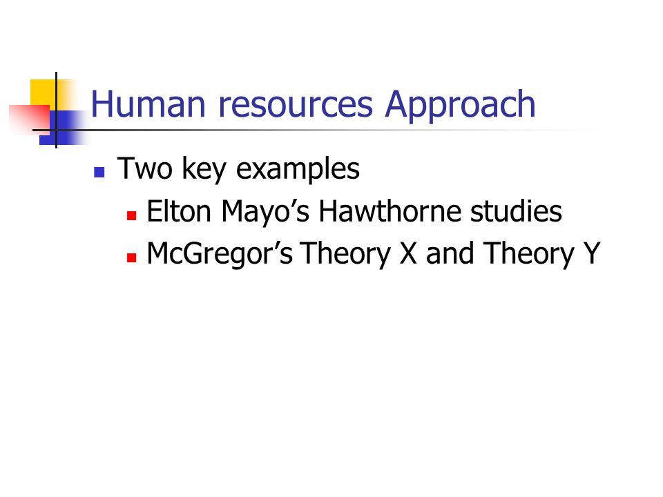 Human resources Approach Two key examples Elton Mayo's Hawthorne studies McGregor's Theory X and Theory Y