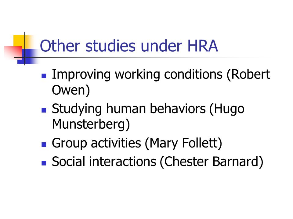Other studies under HRA Improving working conditions (Robert Owen) Studying human behaviors (Hugo Munsterberg) Group activities (Mary Follett) Social interactions (Chester Barnard)
