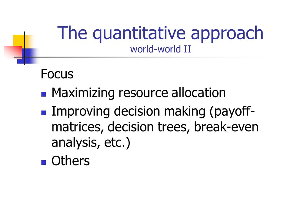 The quantitative approach world-world II Focus Maximizing resource allocation Improving decision making (payoff- matrices, decision trees, break-even analysis, etc.) Others