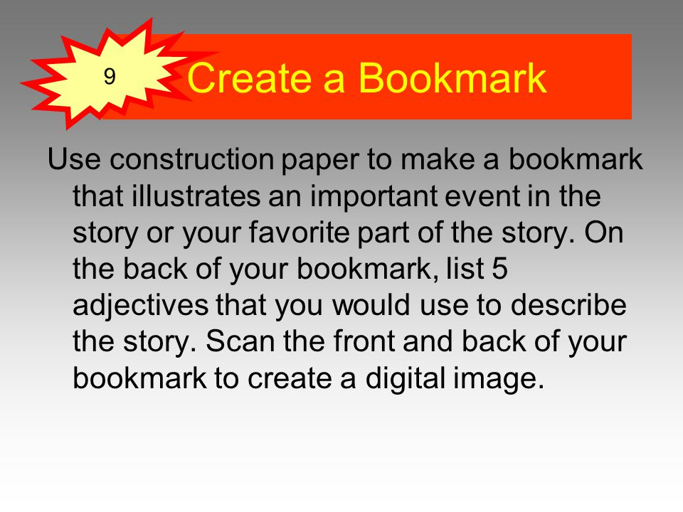 Use construction paper to make a bookmark that illustrates an important event in the story or your favorite part of the story.
