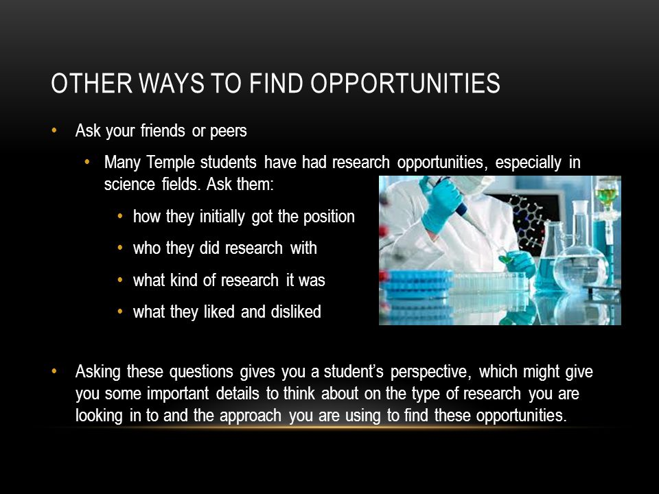OTHER WAYS TO FIND OPPORTUNITIES Ask your friends or peers Many Temple students have had research opportunities, especially in science fields.
